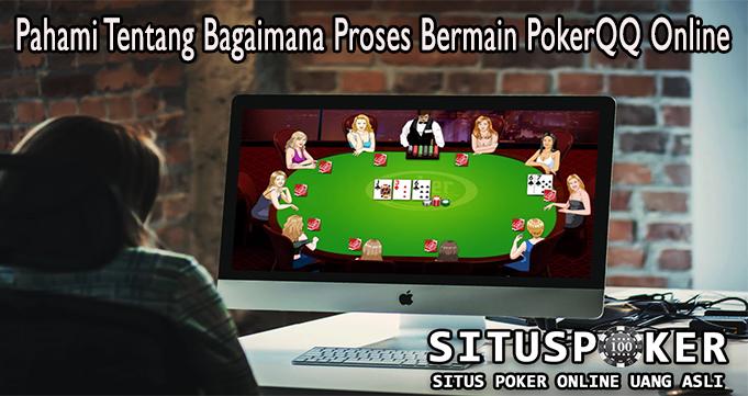Pahami Tentang Bagaimana Proses Bermain PokerQQ Online